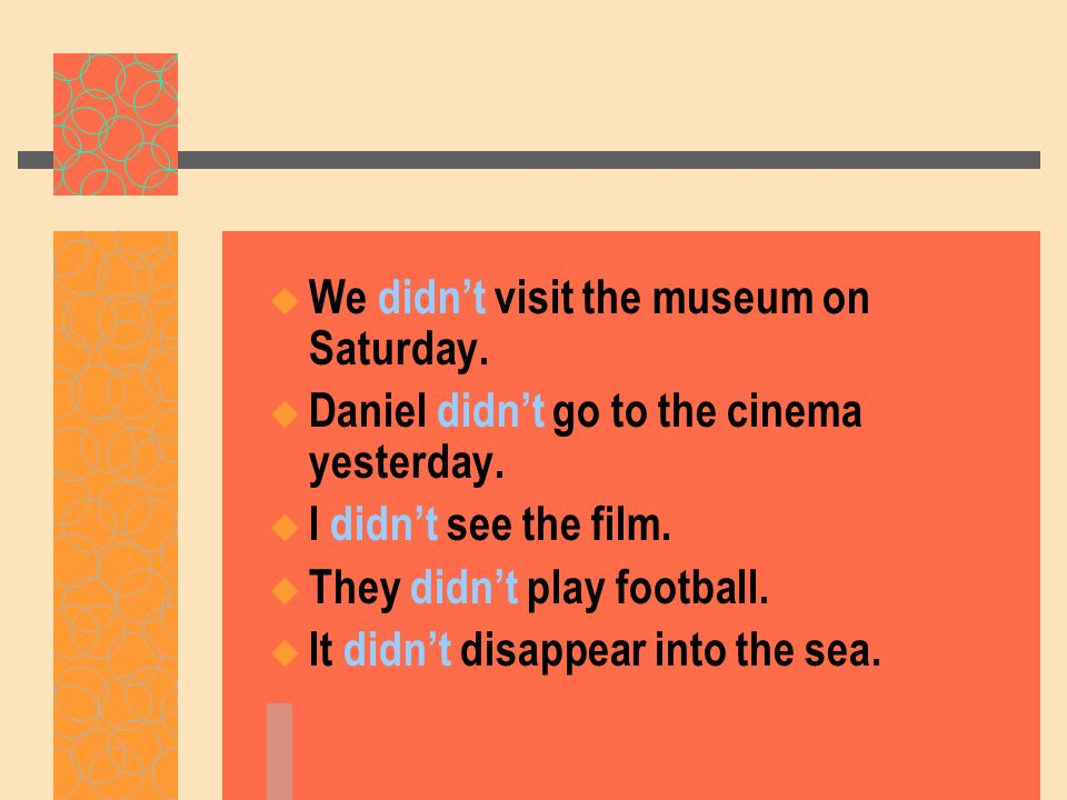 We didnt visit the museum on Saturday. Daniel didnt go to the cinema yesterday. I didnt see the film. They didnt play football. It didnt disappear int