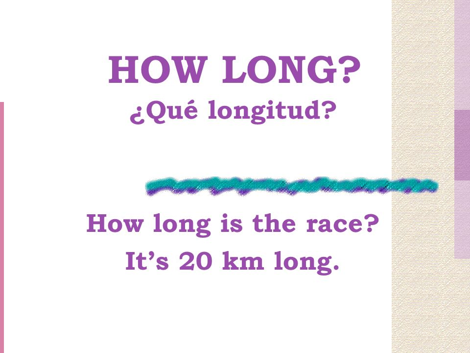 HOW LONG ¿Qué longitud How long is the race Its 20 km long.