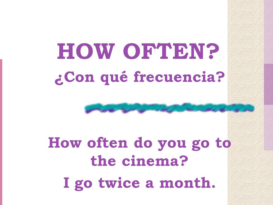 HOW OFTEN ¿Con qué frecuencia How often do you go to the cinema I go twice a month.