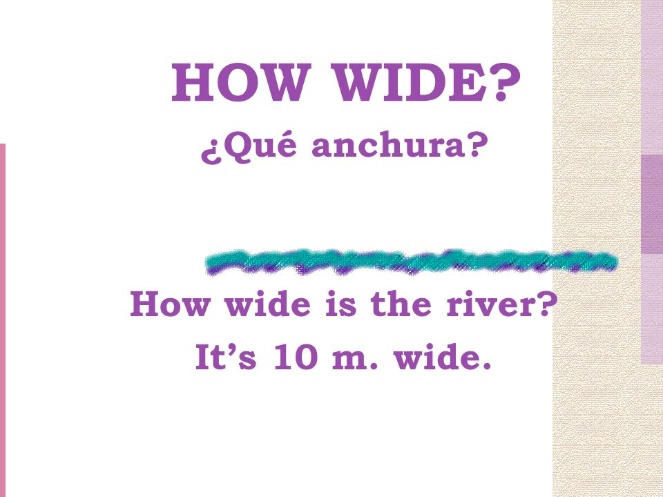 HOW WIDE ¿Qué anchura How wide is the river Its 10 m. wide.