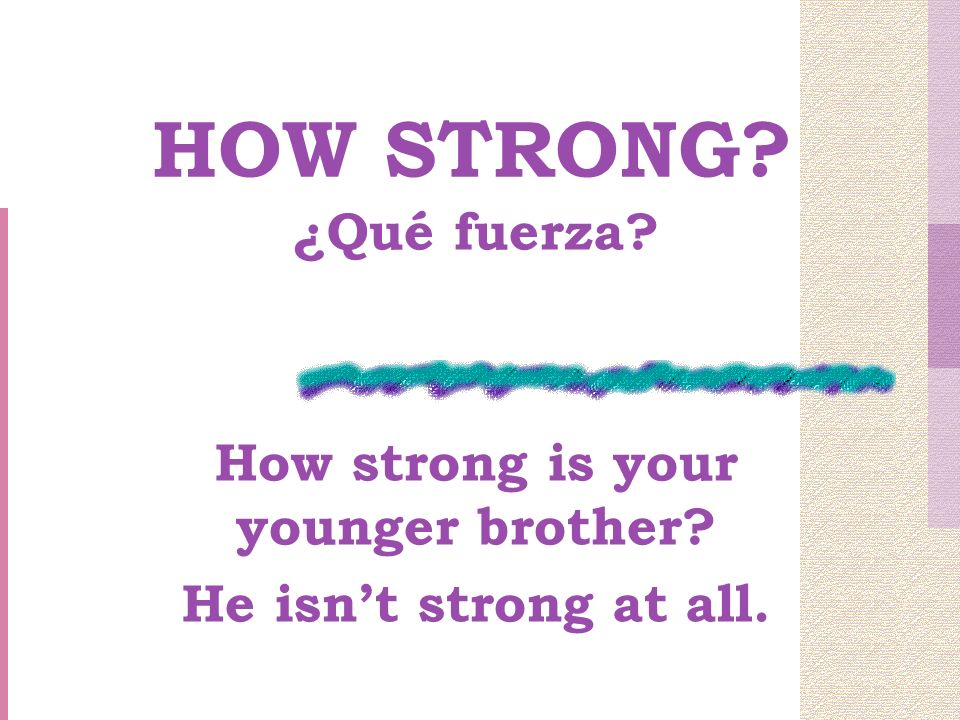 HOW STRONG ¿Qué fuerza How strong is your younger brother He isnt strong at all.