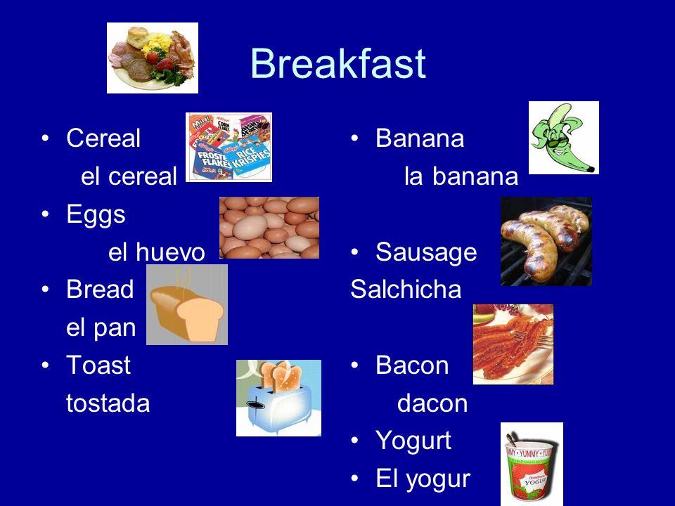 Breakfast Cereal el cereal Eggs el huevo Bread el pan Toast tostada Banana la banana Sausage Salchicha Bacon dacon Yogurt El yogur