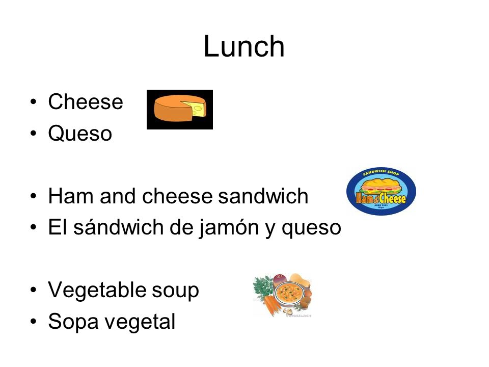 Lunch Cheese Queso Ham and cheese sandwich El sándwich de jamón y queso Vegetable soup Sopa vegetal