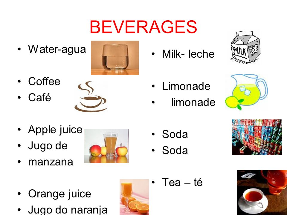 BEVERAGES Water-agua Coffee Café Apple juice Jugo de manzana Orange juice Jugo do naranja Milk- leche Limonade limonade Soda Tea – té