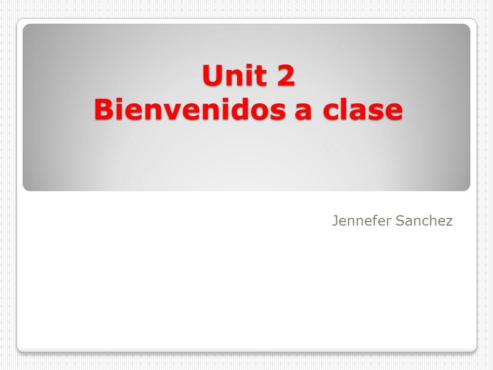 Unit 2 Bienvenidos a clase Jennefer Sanchez
