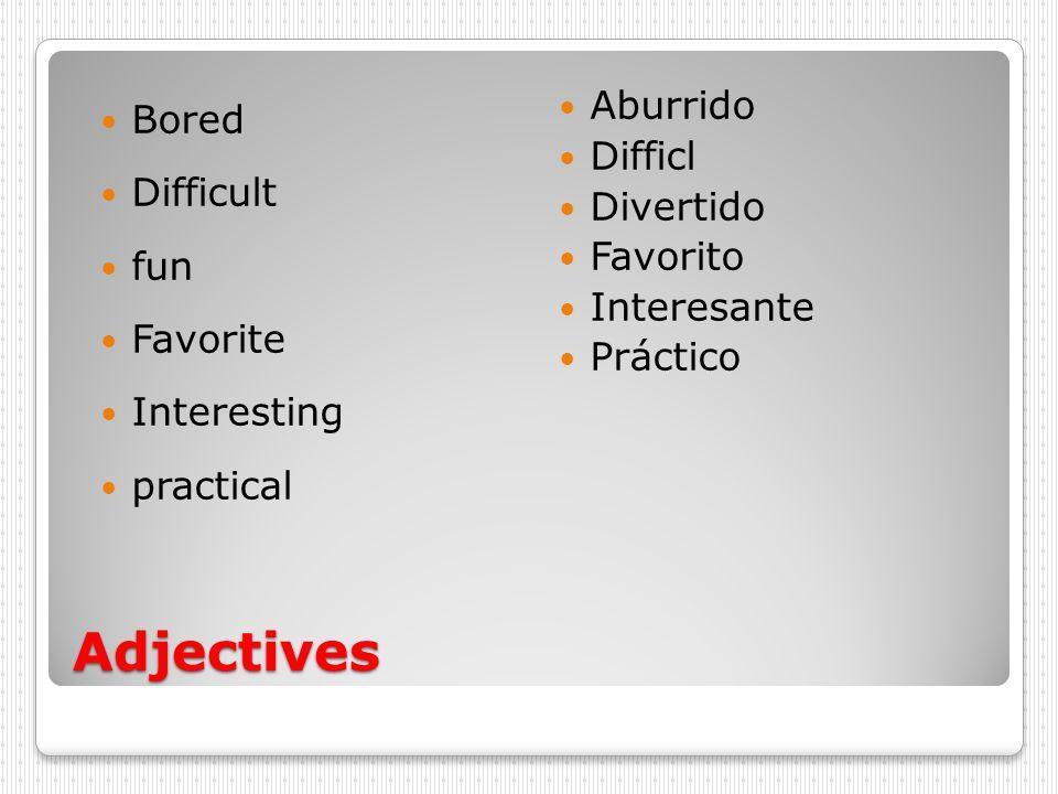Adjectives Bored Difficult fun Favorite Interesting practical Aburrido Difficl Divertido Favorito Interesante Práctico