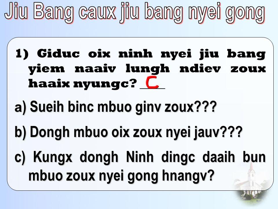 a ) Sueih binc mbuo ginv zoux??? b) Dongh mbuo oix zoux nyei jauv??? c) Kungx dongh Ninh dingc daaih bun mbuo zoux nyei gong hnangv? 1) Giduc oix ninh