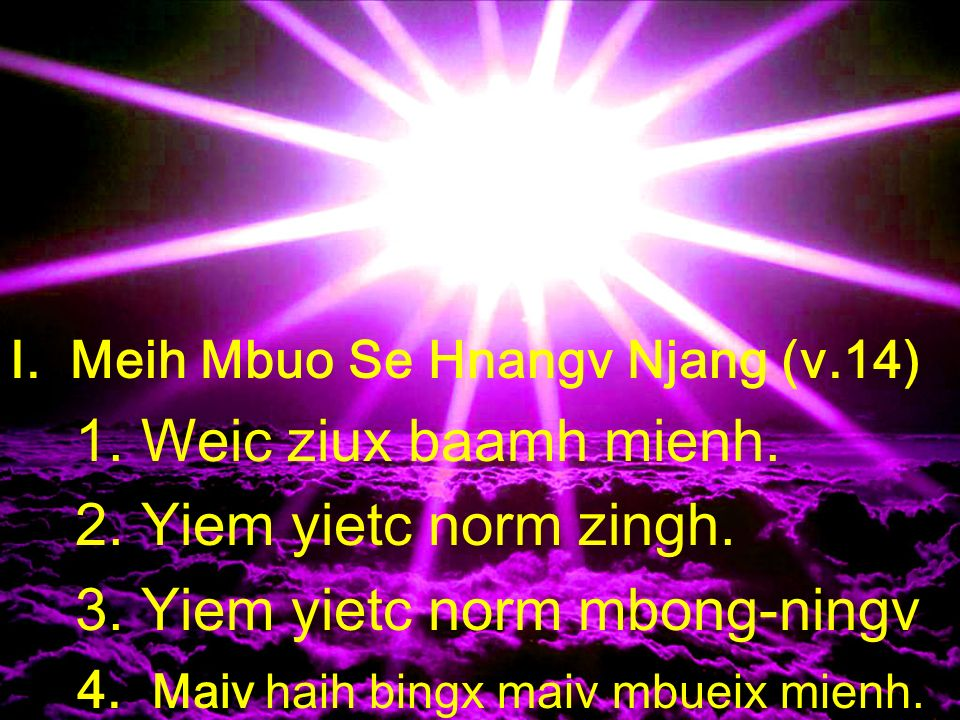 I. Meih Mbuo Se Hnangv Njang (v.14) 1. Weic ziux baamh mienh. 2. Yiem yietc norm zingh. 3. Yiem yietc norm mbong-ningv 4. Maiv haih bingx maiv mbueix