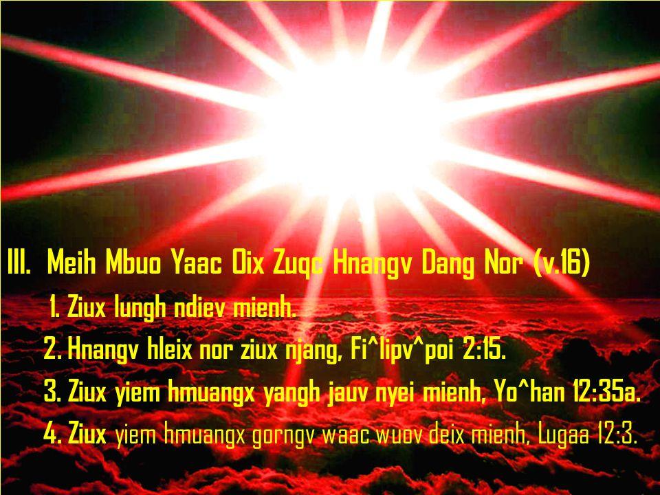 III. Meih Mbuo Yaac Oix Zuqc Hnangv Dang Nor (v.16) 1. Ziux lungh ndiev mienh. 2. Hnangv hleix nor ziux njang, Fi^lipv^poi 2:15. 3. Ziux yiem hmuangx