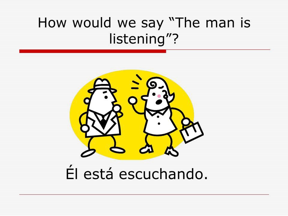 How would we say The man is listening? Él está escuchando.