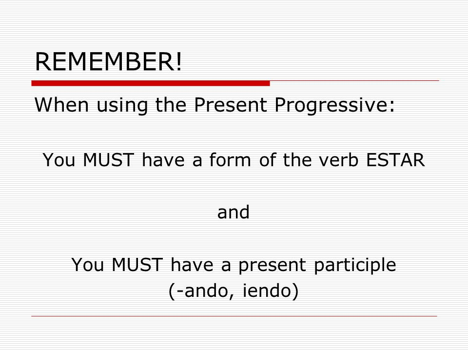 REMEMBER! When using the Present Progressive: You MUST have a form of the verb ESTAR and You MUST have a present participle (-ando, iendo)