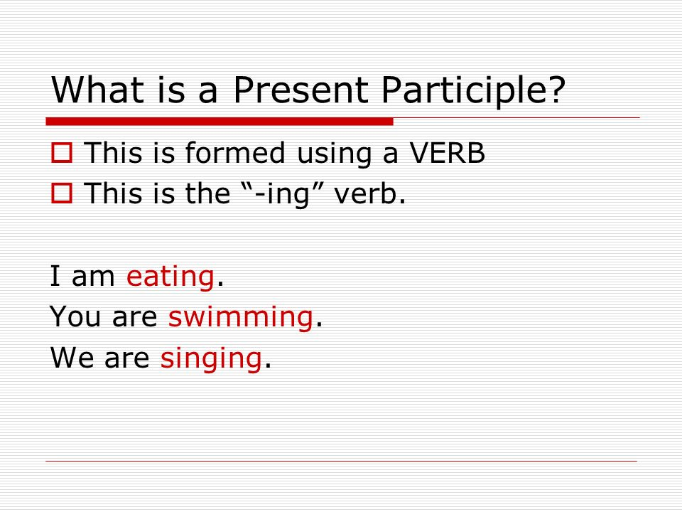 What is a Present Participle. This is formed using a VERB This is the -ing verb.