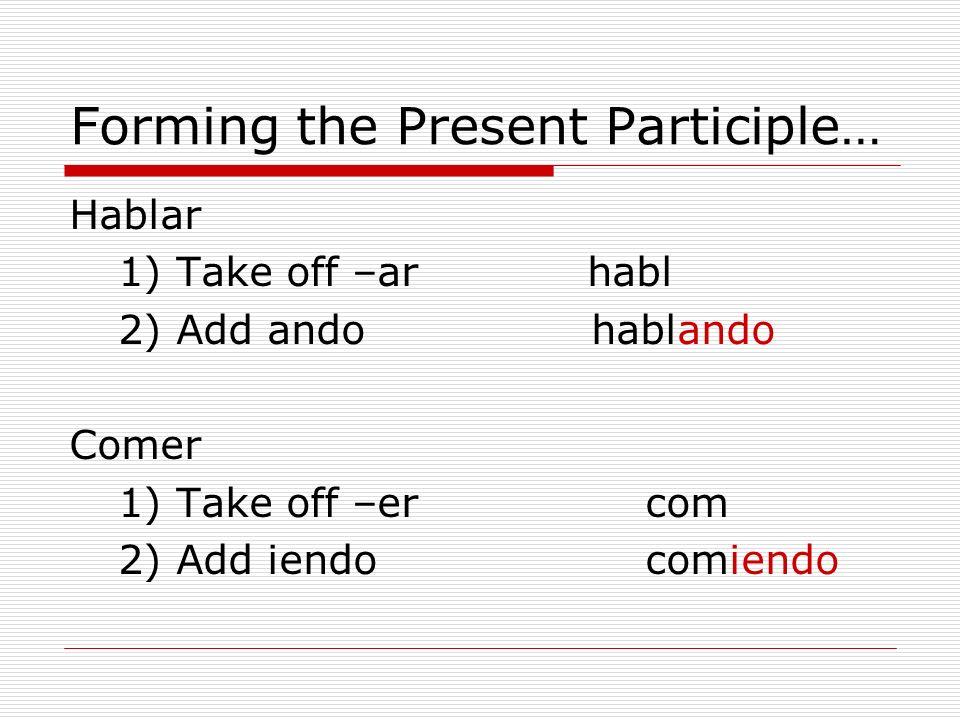 Forming the Present Participle… Hablar 1) Take off –ar habl 2) Add ando hablando Comer 1) Take off –ercom 2) Add iendocomiendo