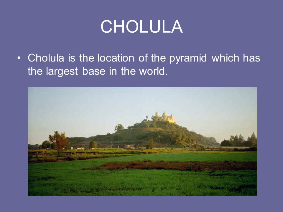 CHOLULA Cholula is the location of the pyramid which has the largest base in the world.