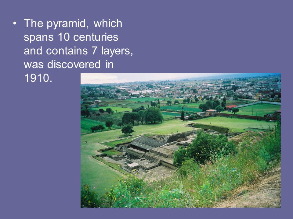 The pyramid, which spans 10 centuries and contains 7 layers, was discovered in 1910.