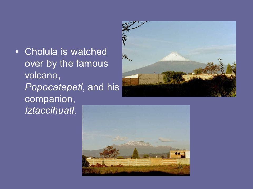 Cholula is watched over by the famous volcano, Popocatepetl, and his companion, Iztaccihuatl.