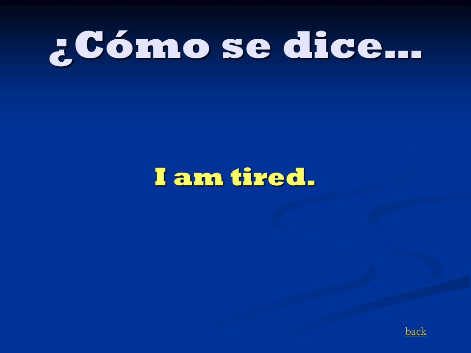 ¿Cómo se dice… I am tired. back