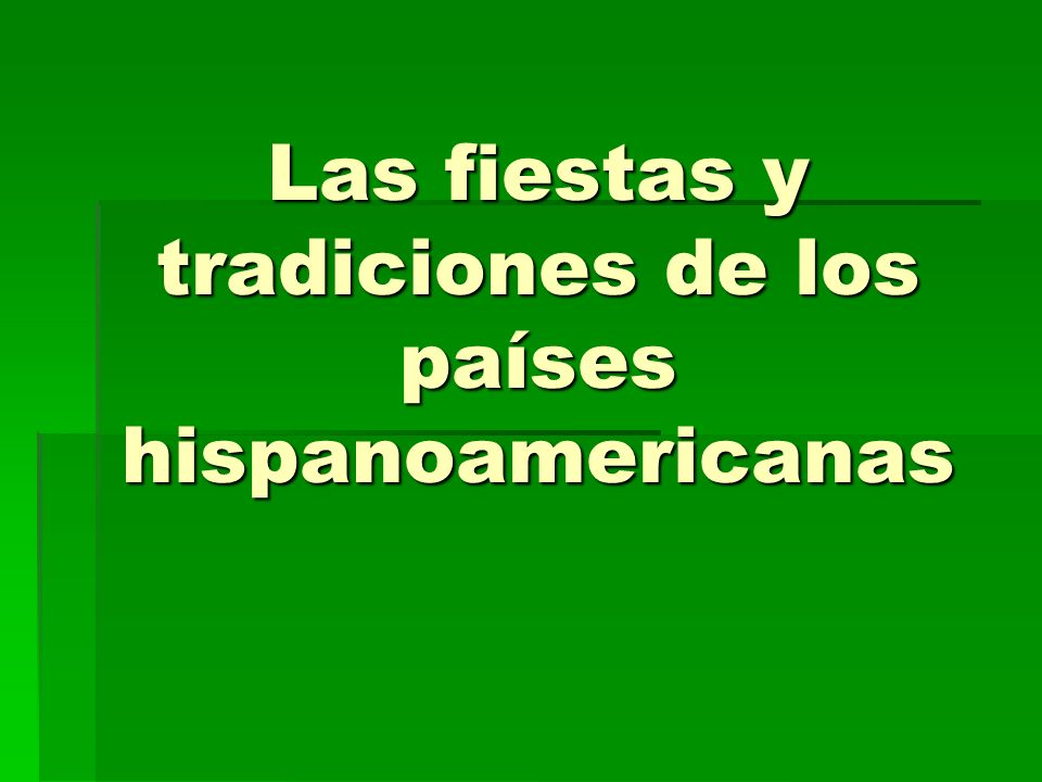Las fiestas y tradiciones de los países hispanoamericanas