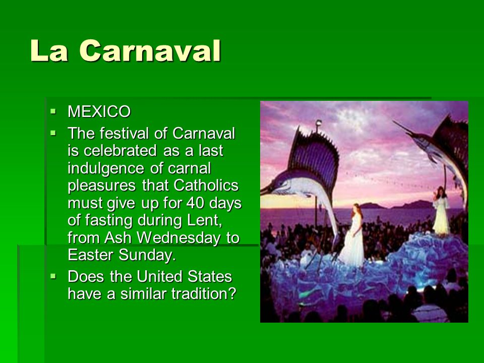 La Carnaval MEXICO MEXICO The festival of Carnaval is celebrated as a last indulgence of carnal pleasures that Catholics must give up for 40 days of fasting during Lent, from Ash Wednesday to Easter Sunday.