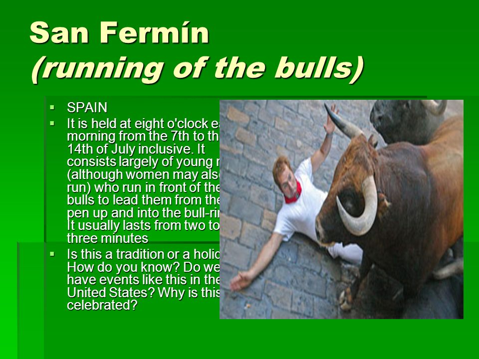 San Fermín (running of the bulls) SPAIN SPAIN It is held at eight o clock each morning from the 7th to the 14th of July inclusive.