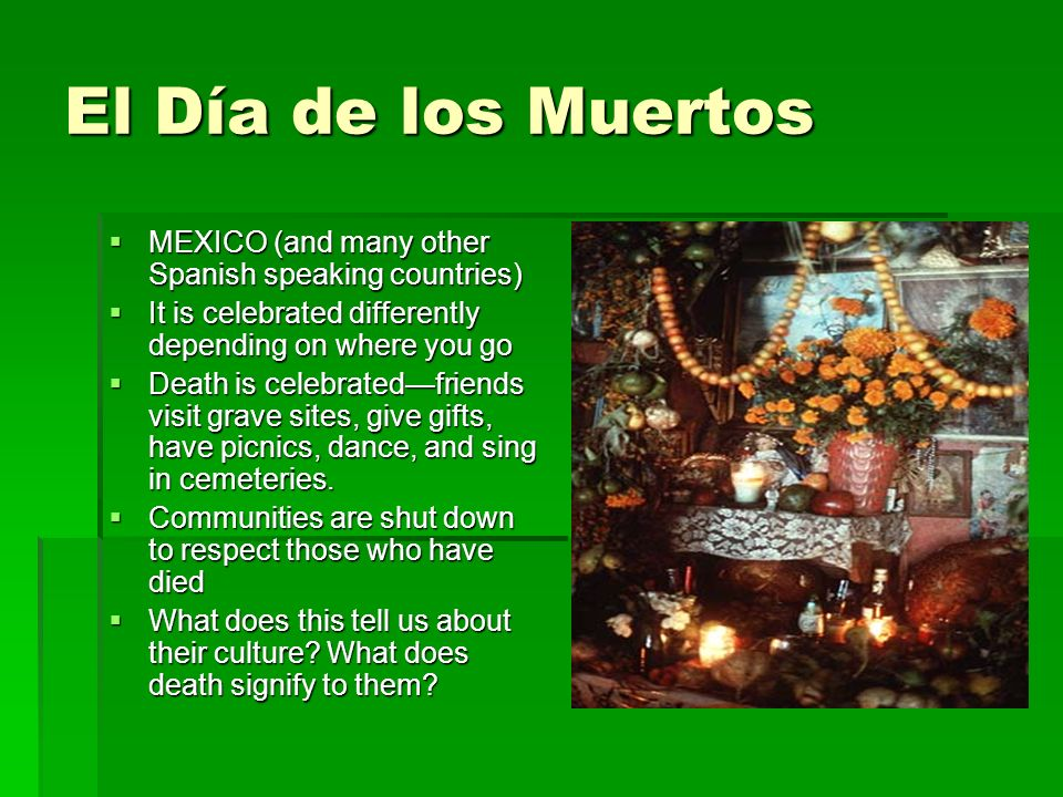 El Día de los Muertos MEXICO (and many other Spanish speaking countries) MEXICO (and many other Spanish speaking countries) It is celebrated differently depending on where you go It is celebrated differently depending on where you go Death is celebratedfriends visit grave sites, give gifts, have picnics, dance, and sing in cemeteries.