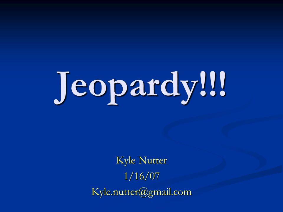 Jeopardy!!! Kyle Nutter 1/16/07Kyle.nutter@gmail.com