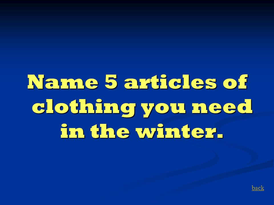 Name 5 articles of clothing you need in the winter. back