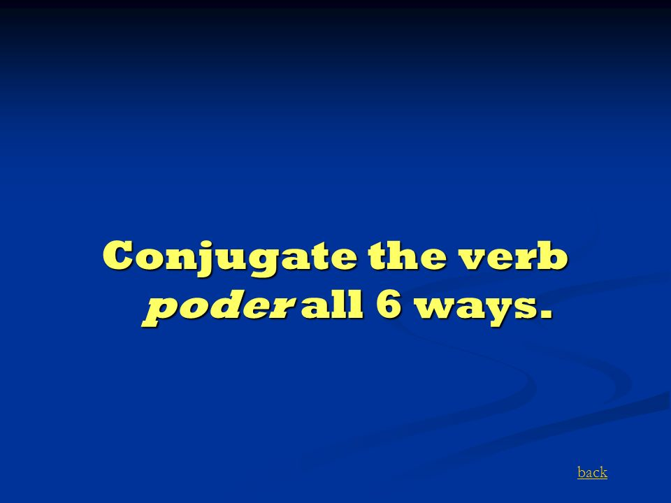 Conjugate the verb poder all 6 ways. back
