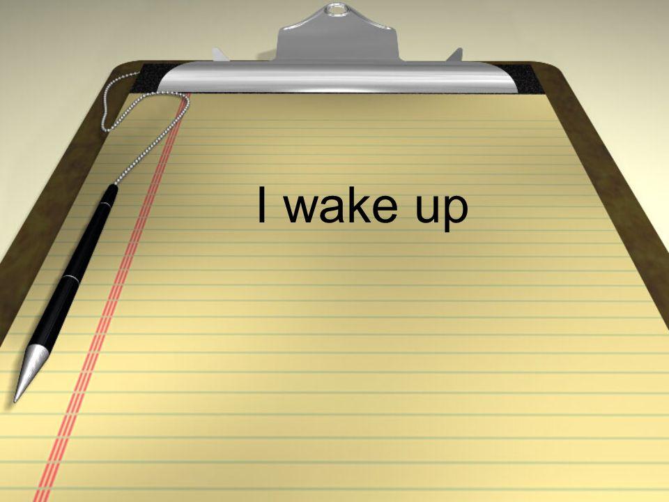 I wake up