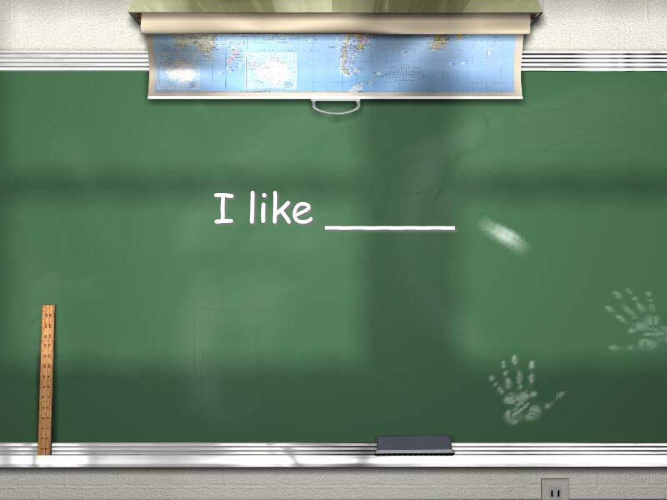 I like _____