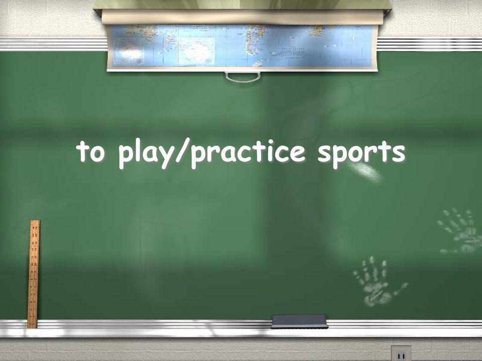 to play/practice sports