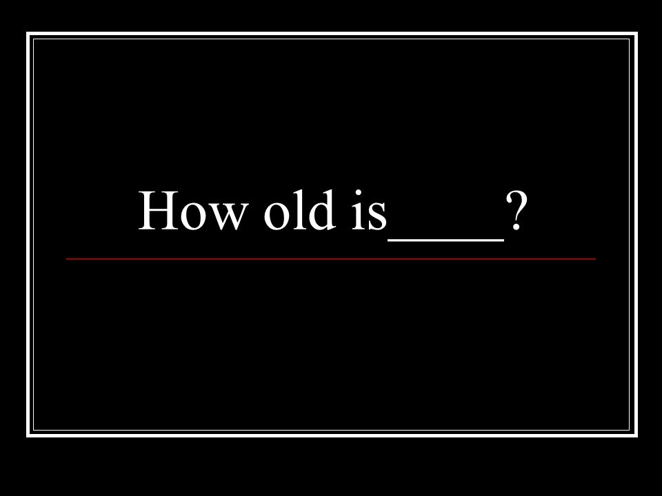 How old is____