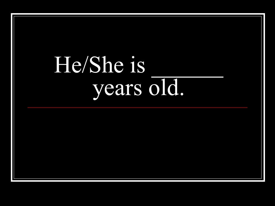 He/She is ______ years old.