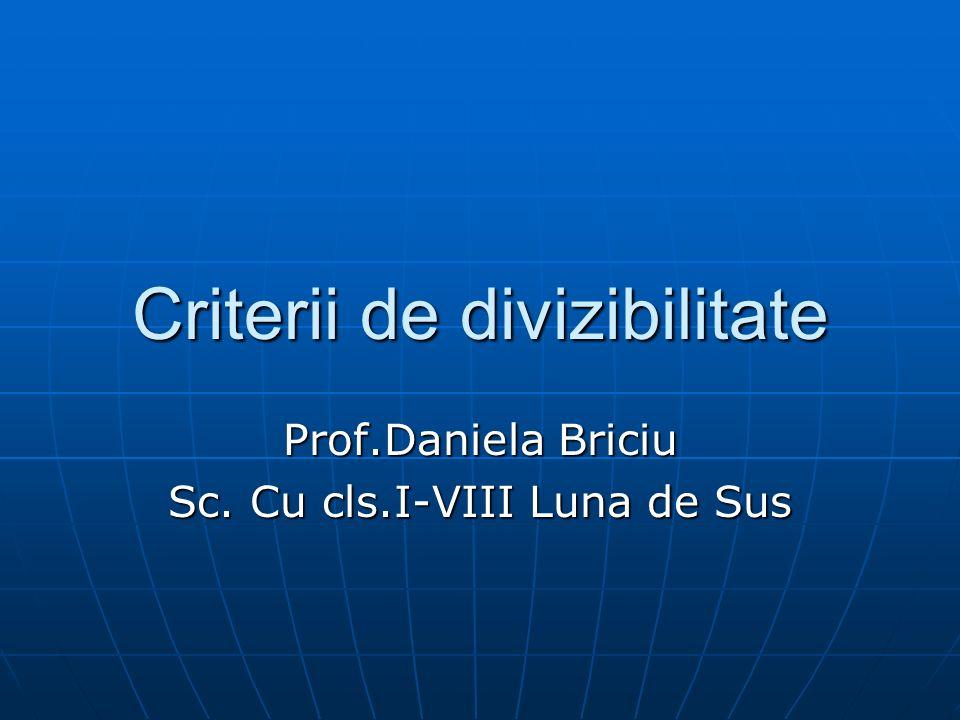 Criterii de divizibilitate Prof.Daniela Briciu Sc. Cu cls.I-VIII Luna de Sus