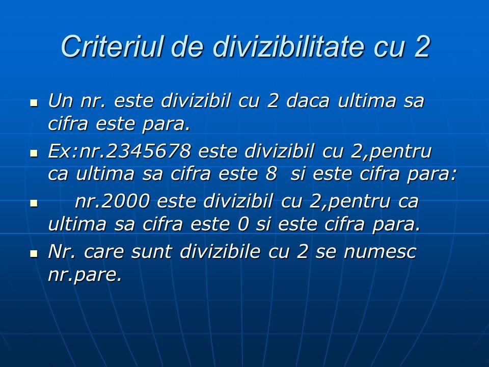 Criteriul de divizibilitate cu 2 Un nr. este divizibil cu 2 daca ultima sa cifra este para. Un nr. este divizibil cu 2 daca ultima sa cifra este para.