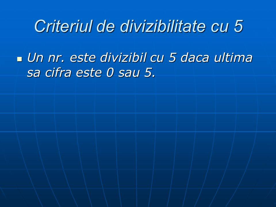 Criteriul de divizibilitate cu 5 Un nr. este divizibil cu 5 daca ultima sa cifra este 0 sau 5. Un nr. este divizibil cu 5 daca ultima sa cifra este 0