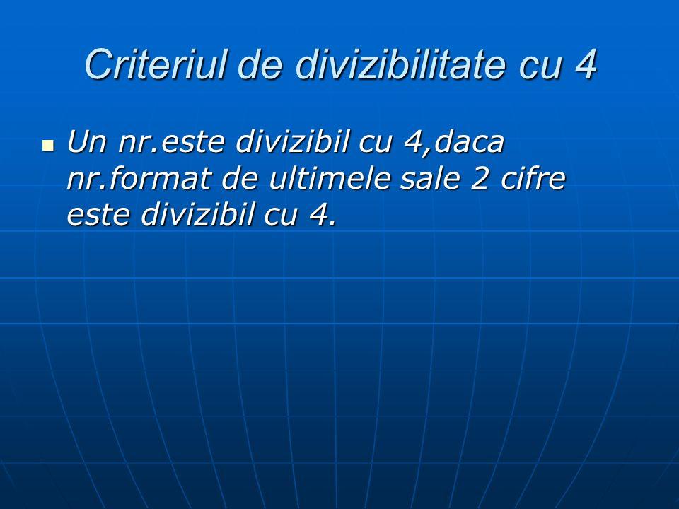 Criteriul de divizibilitate cu 4 Un nr.este divizibil cu 4,daca nr.format de ultimele sale 2 cifre este divizibil cu 4. Un nr.este divizibil cu 4,daca