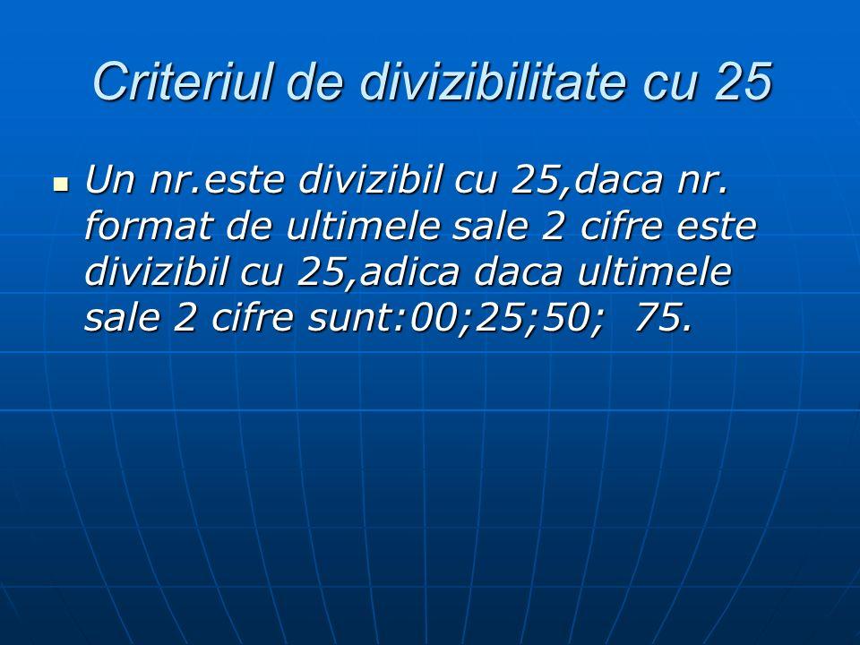 Criteriul de divizibilitate cu 25 Un nr.este divizibil cu 25,daca nr. format de ultimele sale 2 cifre este divizibil cu 25,adica daca ultimele sale 2