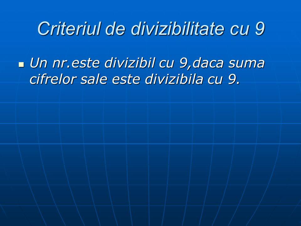 Criteriul de divizibilitate cu 9 Un nr.este divizibil cu 9,daca suma cifrelor sale este divizibila cu 9. Un nr.este divizibil cu 9,daca suma cifrelor