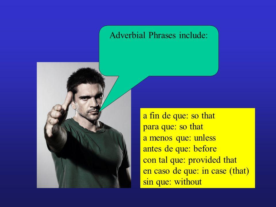 a fin de que: so that para que: so that a menos que: unless antes de que: before con tal que: provided that en caso de que: in case (that) sin que: wi