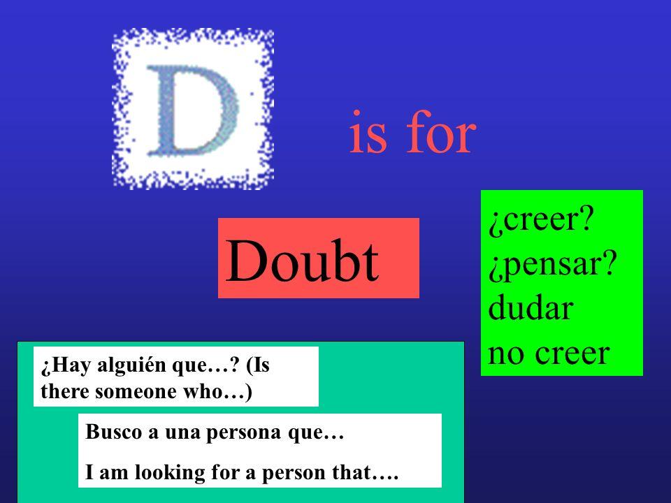is for Doubt ¿creer? ¿pensar? dudar no creer ¿Hay alguién que…? (Is there someone who…) Busco a una persona que… I am looking for a person that….