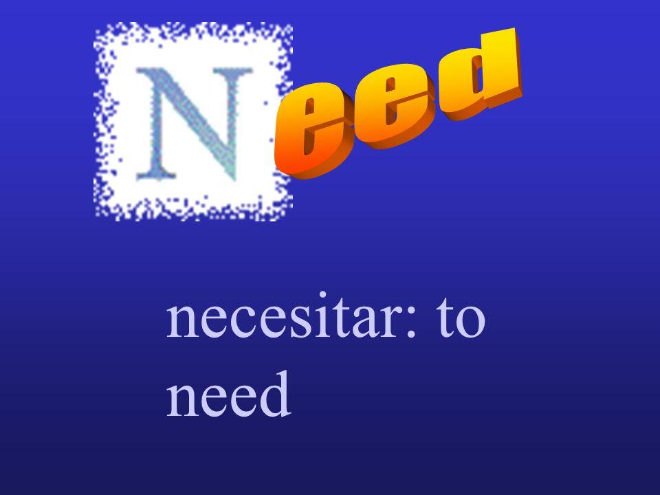 necesitar: to need