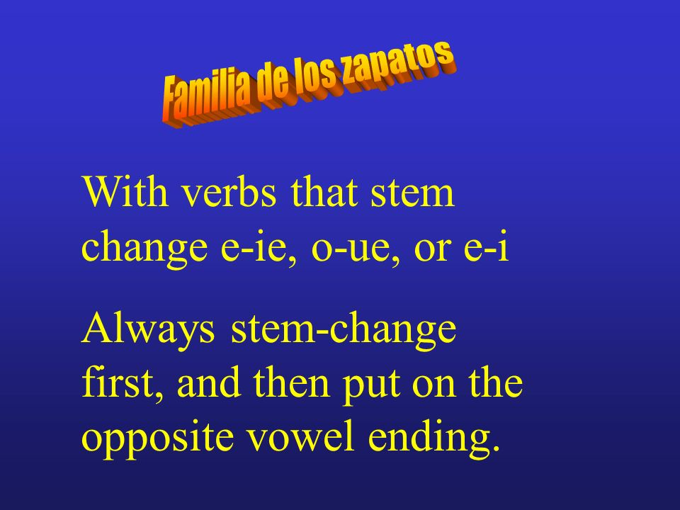 With verbs that stem change e-ie, o-ue, or e-i Always stem-change first, and then put on the opposite vowel ending.
