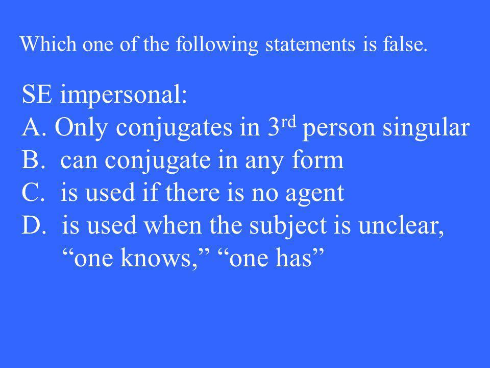 SE impersonal: A. Only conjugates in 3 rd person singular B. can conjugate in any form C. is used if there is no agent D. is used when the subject is