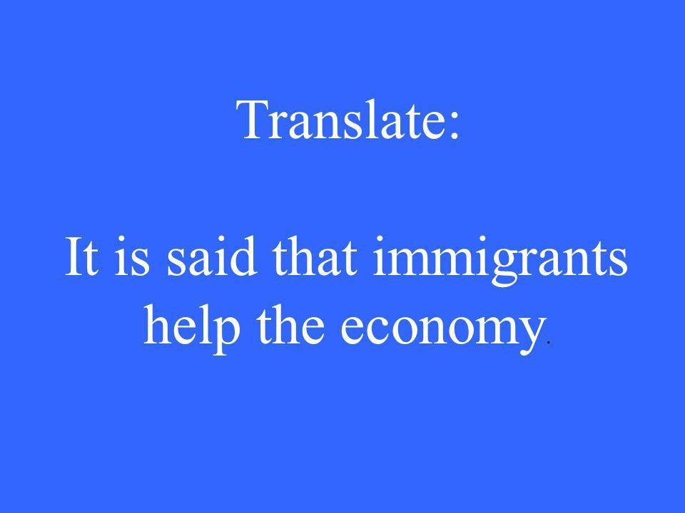 Translate: It is said that immigrants help the economy.