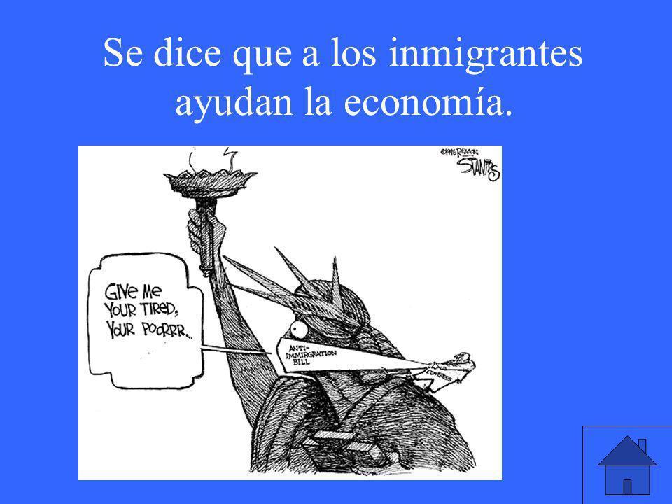 Se dice que a los inmigrantes ayudan la economía.