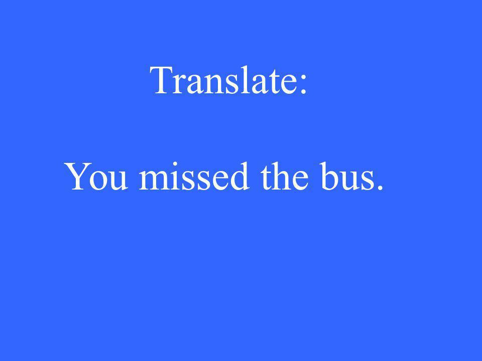 Translate: You missed the bus.