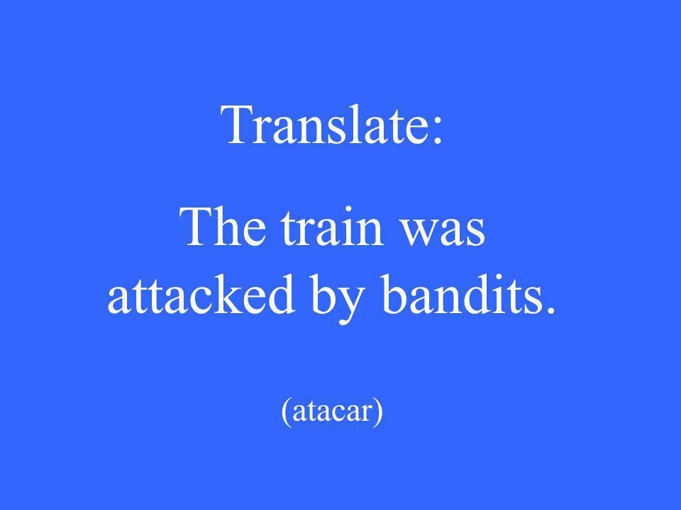 Translate: The train was attacked by bandits. (atacar)