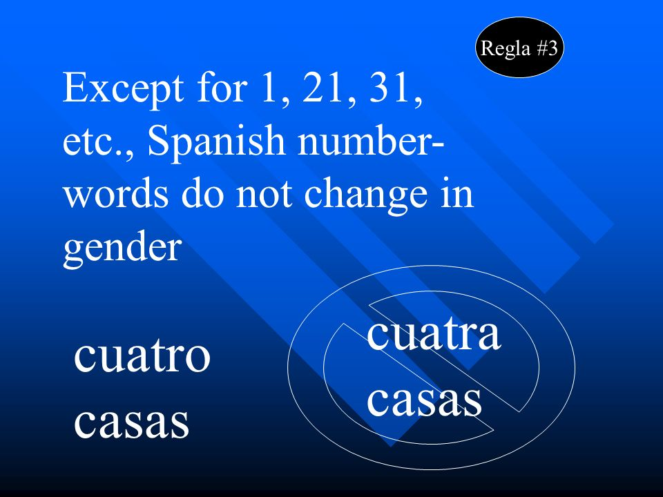 Regla #3 Except for 1, 21, 31, etc., Spanish number- words do not change in gender cuatro casas cuatra casas