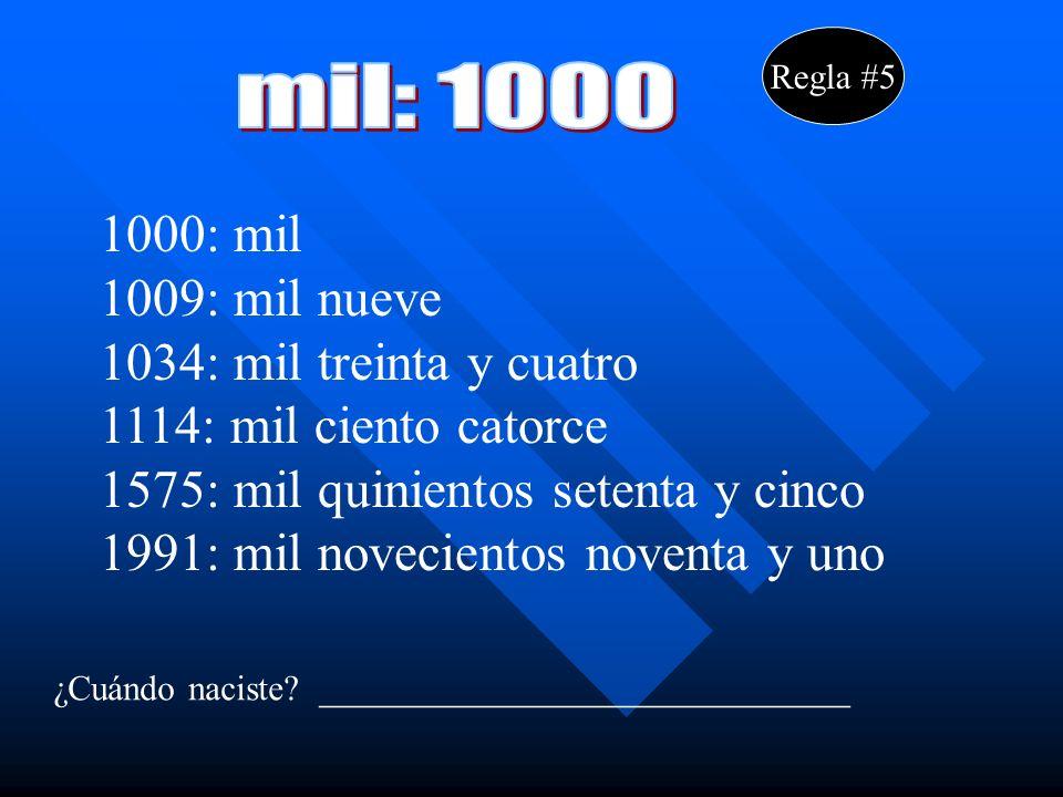 Regla #5 1000: mil 1009: mil nueve 1034: mil treinta y cuatro 1114: mil ciento catorce 1575: mil quinientos setenta y cinco 1991: mil novecientos noventa y uno ¿Cuándo naciste.